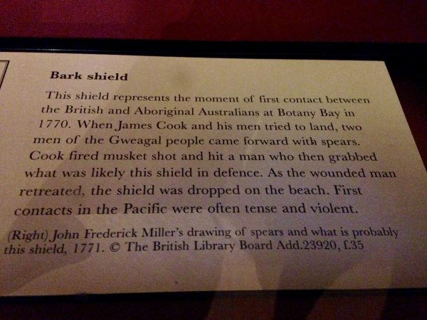 'Bark Shield: This shield represents the moment of first contact between the British and Aboriginal Australians at Botany Bay in 1770. When James Cook and his men tried to land, two men of the Gweagal people came forward with spears. Cook fired musket shot and hit a man who then grabbed what was likely this shield in defence. As the wounded man retreated the shield was dropped on the beach. First contacts in the Pacific were often tense and violent'